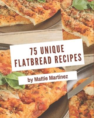 75 Unique Flatbread Recipes: The Best-ever of Flatbread Cookbook Cover Image