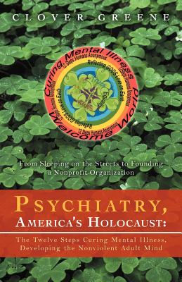 Psychiatry, America's Holocaust: The Twelve Steps Curing Mental Illness, Developing the Nonviolent Adult Mind: From Sleeping on the Streets to Foundin Cover Image