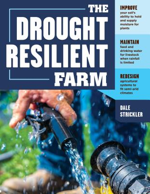 The Drought-Resilient Farm: Improve Your Soil's Ability to Hold and Supply Moisture for Plants; Maintain Feed and Drinking Water for Livestock when Rainfall Is Limited; Redesign Agricultural Systems to Fit Semi-arid Climates Cover Image