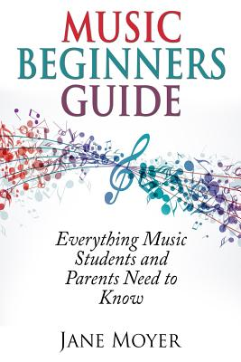 Music Beginners Guide: Everything Music Students and Parents Need to Know Cover Image