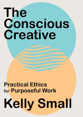 The Conscious Creative: Practical Ethics for Purposeful Work Cover Image