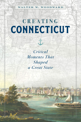 Creating Connecticut: Critical Moments That Shaped a Great State Cover Image