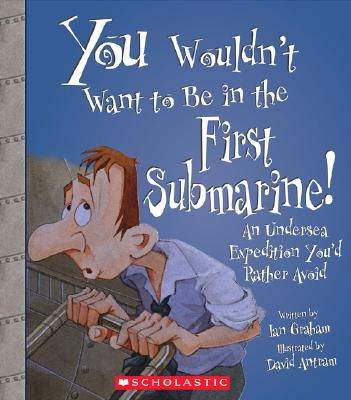 You Wouldn't Want to Be in the First Submarine!: An Undersea Expedition Youd Rather Avoid Cover Image