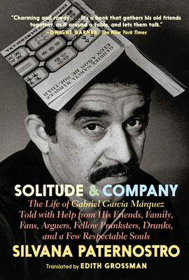 Solitude & Company: The Life of Gabriel García Márquez Told with Help from His Friends, Family, Fans, Arguers, Fellow Pranksters, Drunks, and a Few Respectable Souls Cover Image