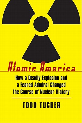 Atomic America: How a Deadly Explosion and a Feared Admiral Changed the Course of Nuclear History Cover Image
