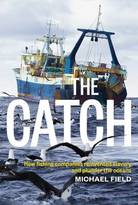 The Catch: How Fishing Companies Reinvented Slavery and Plunder the Oceans Cover Image