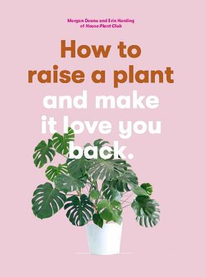 How to Raise a Plant: and Make It Love You Back (A modern gardening book for a new generation of indoor gardeners) Cover Image