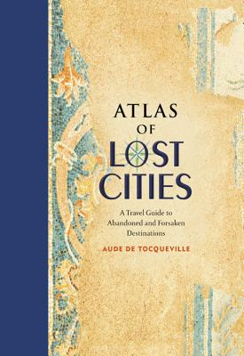 Atlas of Lost Cities: A Travel Guide to Abandoned and Forsaken Destinations Cover Image
