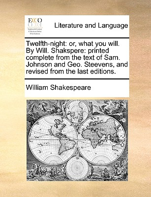 Twelfth-Night: Or, What You Will. by Will. Shakspere: Printed Complete from the Text of Sam. Johnson and Geo. Steevens, and Revised f Cover Image