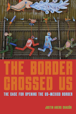 The Border Crossed Us: The Case for Opening the Us-Mexico Border Cover Image