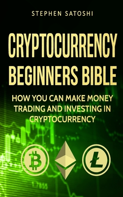Cryptocurrency: Beginners Bible - How You Can Make Money Trading and Investing in Cryptocurrency like Bitcoin, Ethereum and altcoins Cover Image