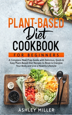 Plant Based Diet Cookbook for Beginners: A Complete Meal Prep Guide with Delicious, Quick & Easy Plant-Based Diet Recipes to Reset & Energize Your Bod (Healthy Home Cooking #1) Cover Image