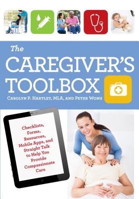 The Caregiver's Toolbox: Checklists, Forms, Resources, Mobile Apps, and Straight Talk to Help You Provide Compassionate Care Cover Image