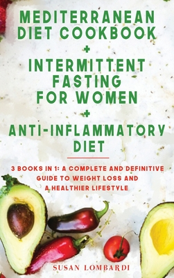 Mediterranean Diet Cookbook + Intermittent Fasting for Women + Anti-Inflammatory Diet: 3 BOOKS IN 1: A Complete and Definitive Guide To Weight Loss an Cover Image