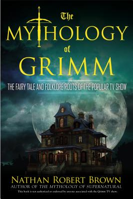 The Mythology of Grimm: The Fairy Tale and Folklore Roots of the Popular TV Show Cover Image