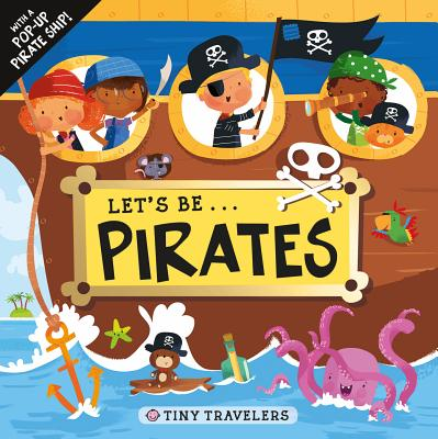 Tiny Travelers: Let's Be... Pirates: With a Pop-Up Pirate Ship Cover Image