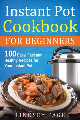 Instant Pot Cookbook For Beginners: 100 Easy, Fast and Healthy Recipes for Your Instant Pot Cover Image