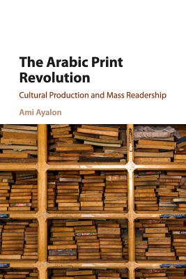 The Arabic Print Revolution: Cultural Production and Mass Readership Cover Image