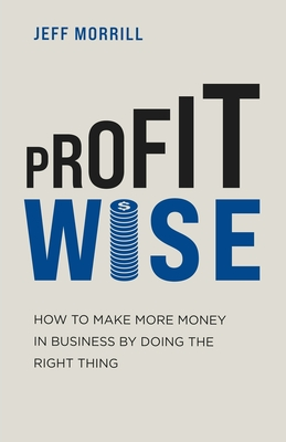 Profit Wise: How to Make More Money in Business by Doing the Right Thing Cover Image