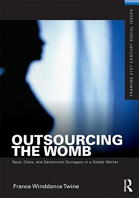 Outsourcing the Womb: Race, Class, and Gestational Surrogacy in a Global Market (Framing 21st Century Social Issues) Cover Image