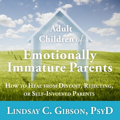 Adult Children of Emotionally Immature Parents Lib/E: How to Heal from Distant, Rejecting, or Self-Involved Parents Cover Image