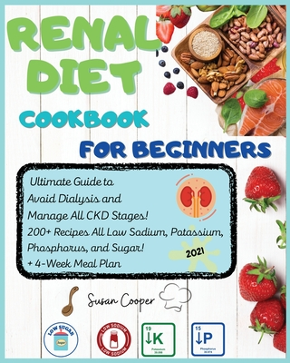 Renal Diet Cookbook for Beginners: Ultimate Guide to Avoid Dialysis and Manage All CKD Stages! 200+ Recipes All Low Sodium, Potassium, Phosphorus, and Cover Image
