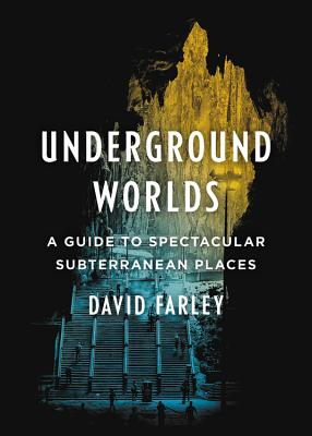 Underground Worlds: A Guide to Spectacular Subterranean Places Cover Image