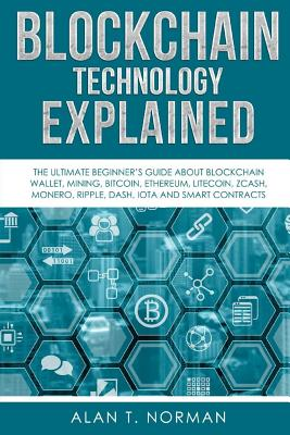 Blockchain Technology Explained: The Ultimate Beginner's Guide About Blockchain Wallet, Mining, Bitcoin, Ethereum, Litecoin, Zcash, Monero, Ripple, Da Cover Image