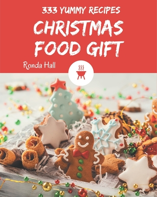 333 Yummy Christmas Food Gift Recipes: A Yummy Christmas Food Gift Cookbook You Won't be Able to Put Down Cover Image