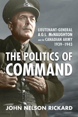 Politics of Command: Lieutenant-General A.G.L. McNaughton and the Canadian Army, 1939-1943 Cover Image