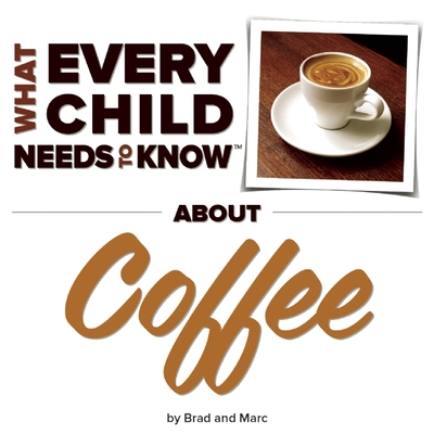 What Every Child Needs to Know about Coffee (What Every Child Needs to Know About...) Cover Image