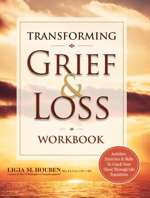 Transforming Grief & Loss Workbook: Activities, Exercises & Skills to Coach Your Client Through Life Transitions Cover Image
