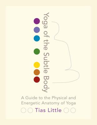 Yoga of the Subtle Body: A Guide to the Physical and Energetic Anatomy of Yoga Cover Image