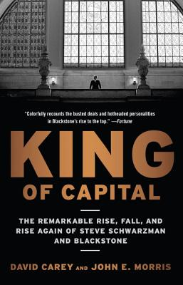 King of Capital: The Remarkable Rise, Fall, and Rise Again of Steve Schwarzman and Blackstone Cover Image