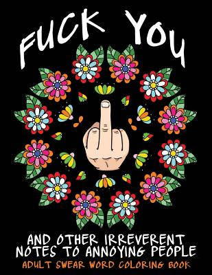 Adult Swear Word Coloring Book: Fuck You & Other Irreverent Notes To Annoying People: 40 Sweary Rude Curse Word Coloring Pages To Calm You The F*ck Do Cover Image