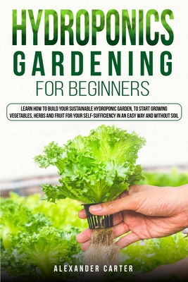 Hydroponics Gardening for Beginners: Learn how to build your sustainable hydroponic garden, to start growing vegetables, herbs and fruit for your self Cover Image