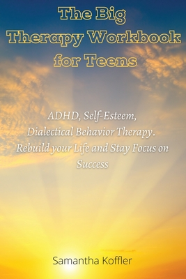 The Big Therapy Workbook for Teens: ADHD, Self-Esteem, and Dialectical Behavior Therapy. Rebuild your Life and Stay Focus on Success Cover Image