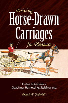 Driving Horse-Drawn Carriages for Pleasure: The Classic Illustrated Guide to Coaching, Harnessing, Stabling, Etc. (Dover Books on Transportation) Cover Image