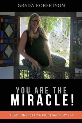You Are the Miracle!: How Being Hit by a Truck Saved My Life. Cover Image