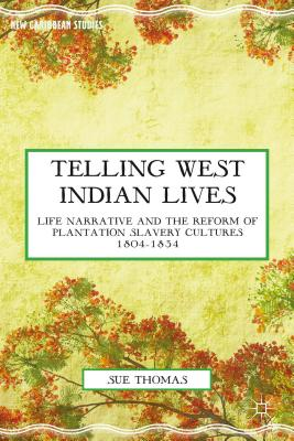 Telling West Indian Lives: Life Narrative and the Reform of Plantation Slavery Cultures 1804-1834 (New Caribbean Studies) Cover Image