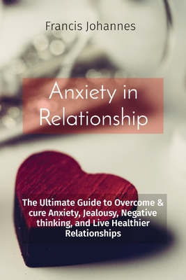 Anxiety in Relationship: The Ultimate Guide to Overcome & cure Anxiety, Jealousy, Negative thinking, and Live Healthier Relationships Cover Image