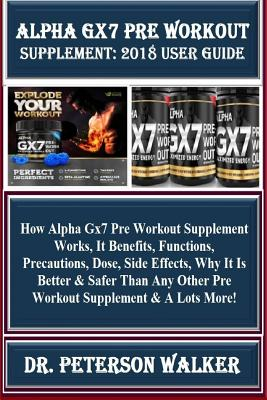 Alpha Gx7 Pre Workout Supplement: 2018 User Guide: How Alpha Gx7 Pre Workout Supplement Works, It Benefits, Functions, Precautions, Dose, Side Effects Cover Image