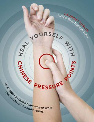 Heal Yourself with Chinese Pressure Points: Treat Common Ailments and Stay Healthy Using 12 Key Acupressure Points Cover Image