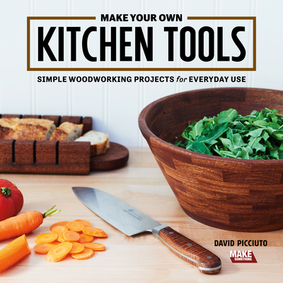 Make Your Own Kitchen Tools: Simple Woodworking Projects for Everyday Use Cover Image