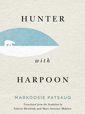 HUNTER WITH HARPOON -  By Markoosie Patsauq, Valerie Henitiuk (Translated by), Marc-Antoine Mahieu (Translated by)