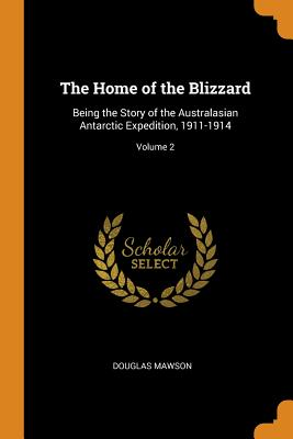 The Home of the Blizzard: Being the Story of the Australasian Antarctic Expedition, 1911-1914; Volume 2 Cover Image
