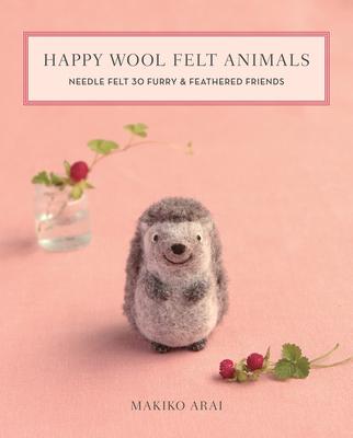 Happy Wool Felt Animals: Needle Felt 30 Furry & Feathered Friends Cover Image