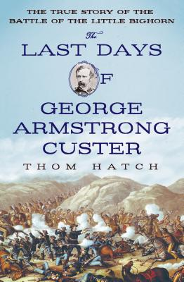 The Last Days of George Armstrong Custer: The True Story of the Battle of the Little Bighorn Cover Image