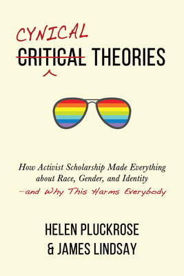Cynical Theories: How Activist Scholarship Made Everything about Race, Gender, and Identity—and Why This Harms Everybody Cover Image