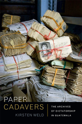 Paper Cadavers: The Archives of Dictatorship in Guatemala (American Encounters/Global Interactions) Cover Image